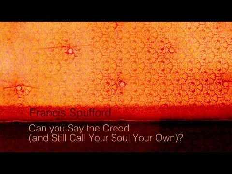 Can You Say the Creed (and Still Call Your Soul Your Own)?  ~  Francis Spufford