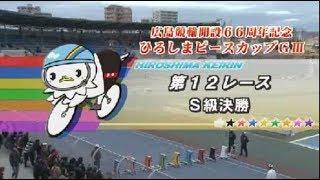 競輪 GⅢ ひろしまピースカップ S級決勝 2018