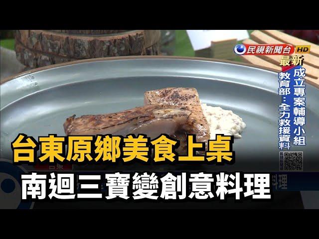 台東原鄉美食上桌  南迴三寶變創意料理-民視台語新聞