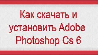 Как скачать и установить Photoshop Cs 6