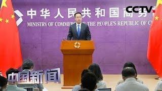 [中国新闻] 中国商务部:美加征关税 给全球经济带来影响 | CCTV中文国际