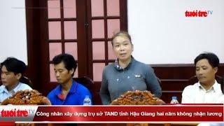 Công nhân xây dựng trụ sở TAND tỉnh Hậu Giang hai năm không nhận lương  | Truyền Hình - Báo Tuổi Trẻ