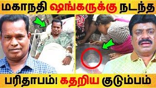 மகாநதி ஷங்கருக்கு நடந்த பரிதாபம்! கதறிய குடும்பம்! Tamil News | Latest News | Viral