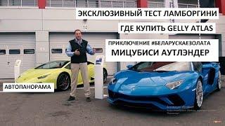 Тест-драйв Lamborghini Hurracan и Aventador S, приключение Mitsubishi Outlander выпуск Автопанорама
