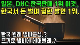 일본. DHC 한국판매 1위 이것. 한국서 돈 벌며 혐한 발언 1위. 한국 원래 냄비근성? 뜨거운 냄비에 데어볼래?