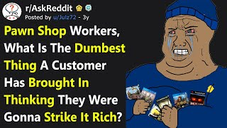 Dumbest Things People Brought To Pawn Shops Thinking They Were Gonna Strike It Rich (r/AskReddit)