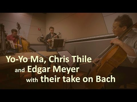 YoYo Ma, Chris Thile And Edgar Meyer With Their Take On Bach