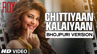 'Chittiyaan Kalaiyaan' Bhojpuri Version Video Song Feat.Jacqueline Fernandez | Roy | Khushbu Jain |