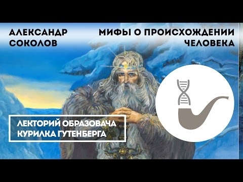 Александр Соколов - Старые и новые мифы о происхождении человека