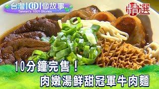 【台灣1001個故事 精選】10分鐘完售 !肉嫩湯鮮甜冠軍牛肉麵