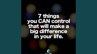 7 Things You Can Control That Will Make a Big Difference in Your Life