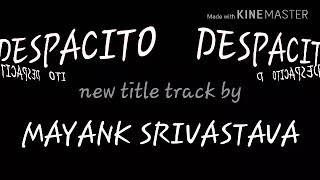 Despacito NEW lyrics with NEW title track by mayank srivastava