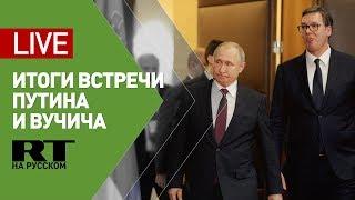 Путин и Вучич проводят пресс-конференцию по итогам встречи