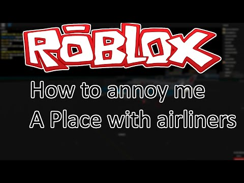 How to annoy me - A Place with Airliners - Roblox
