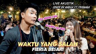 WAKTU YANG SALAH   FIERSA BESARI  LIVE AKUSTIK COVER BY NABILA FT TRISUAKA