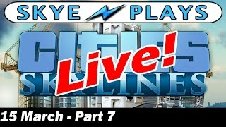 Cities: Skylines LiveStream 15 March Part 7 - Don