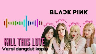 BLACKPINK - KILL THIS LOVE VERSI DANGDUT KOPLO by Hayatun Official