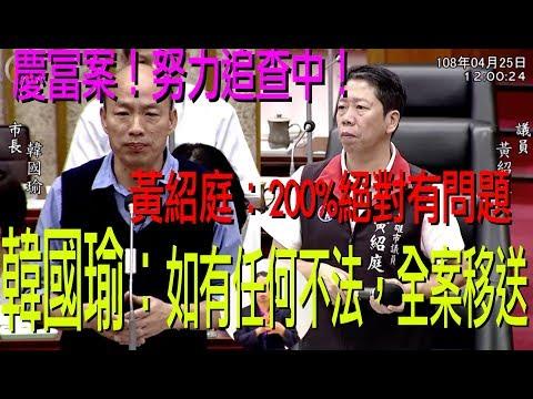黃紹庭表示高雄銀行借貸慶富案絕對200%跟獵雷艦案有關係 韓國瑜市長:只要確定對高雄市民有損失的話,市政府就全案移送相關檢調單位 4/25高雄市議會高雄銀行慶富案專案報告