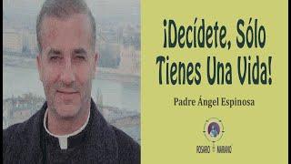 Decídete, Sólo Tienes Una Vida  Padre Angel Espinosa