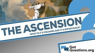 What is the meaning and importance of the ascension of Jesus Christ?