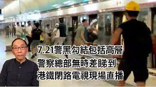 20190822 7 21警黑勾結包括高層 警察總部無時差睇到 港鐵閉路電視現場直播