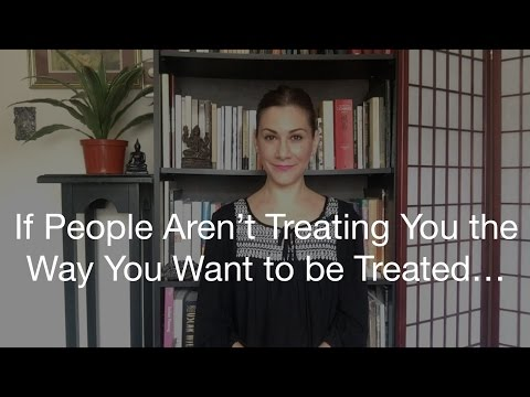 If People Aren't Treating You the Way You Want to be Treated