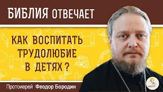 Как воспитать трудолюбие в детях ?  Библия отвечает. Протоиерей Феодор Бородин