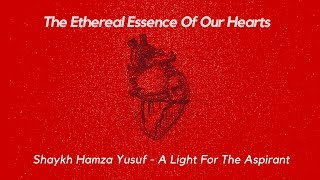 Shaykh Hamza Yusuf - The Ethereal Essence Of Our Hearts