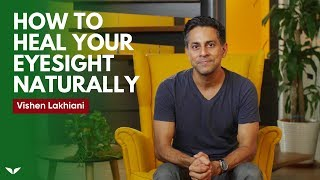 How To Heal Your Eyesight Naturally | Vishen Lakhiani