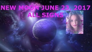 NEW MOON JUNE 23, 2017 ALL SIGNS