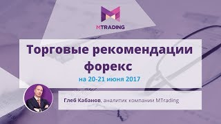 Обзор-прогноз рынка Форекс, нефть и золото на 20 и 21 июня 2017