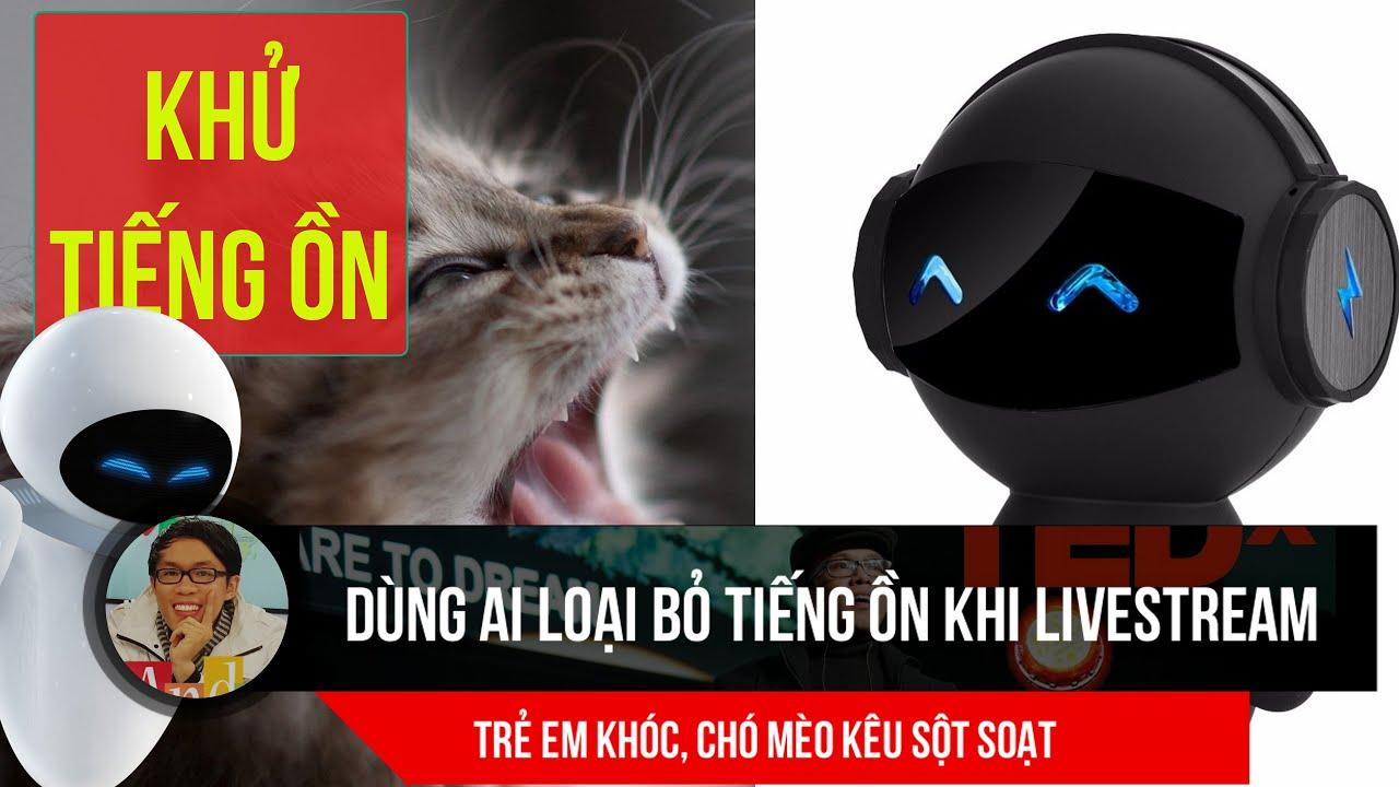 Dùng AI thông minh loại bỏ tiếng ồn, chó mèo kêu, trẻ em khóc khi Livestream Zoom, Ms Teams Meeting