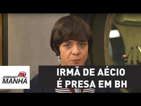 Irmã de Aécio Neves é presa em Belo Horizonte | Vera Magalhães