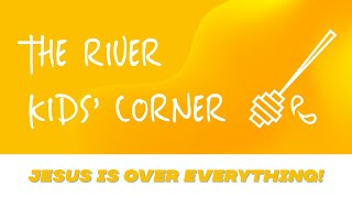 THE RIVER KIDS' CORNER: JESUS IS OVER EVERYTHING
