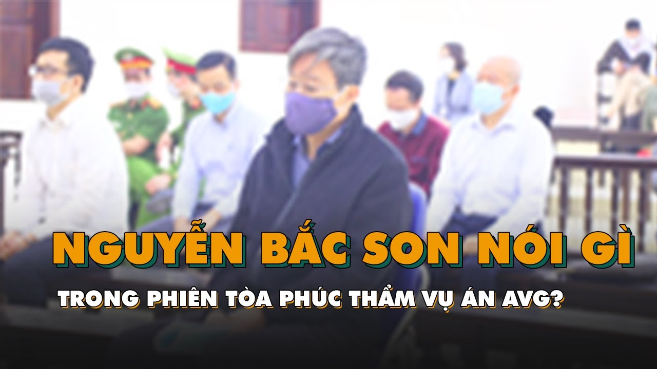 Cựu bộ trưởng Nguyễn Bắc Son nói gì trong phiên tòa phúc thẩm vụ án AVG?
