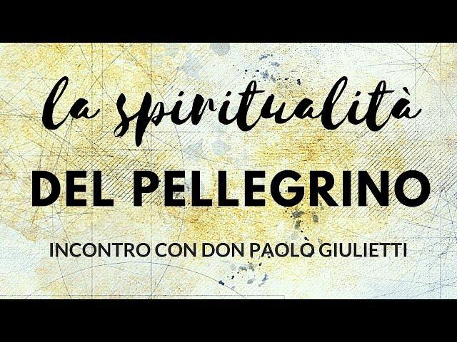 La spiritualità del pellegrino - mons. Paolo Giulieti