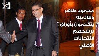 محمود طاهر وقائمته يتقدمون بأوراق ترشحهم لانتخابات الاهلى