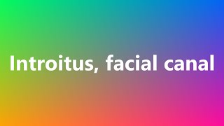 Introitus, facial canal - Medical Meaning and Pronunciation