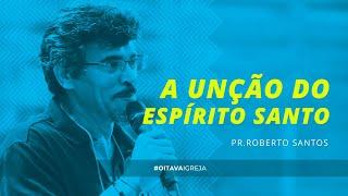 A unção do Espírito Santo    Pr. Roberto Santos   Oitava Igreja