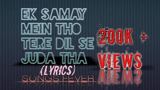 Ek Samay Mein Toh Tere Dil Se Juda Tha | Lyric Video | SONGS FEVER