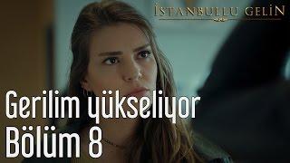 İstanbullu Gelin 8. Bölüm - Gerilim Yükseliyor