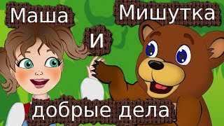 Сказка Маша и Мишутка Как Маша Мишутку добрые дела делать научила