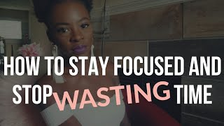 How To Stay Focused & Stop Wasting Time