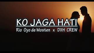 Ko Jaga Hati -  Rio Oyo de Mosten x DXH CREW