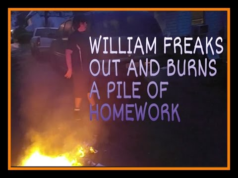 WILLIAM FREAKS OUT AND BURNS A PILE OF HOMEWORK