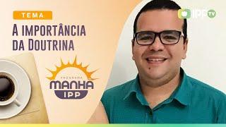 A importância da Doutrina | Manhã IPP | IPP TV