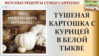 Белая тыква Что приготовить Тушеная курица с картошкой в тыкве Рецепты Семьи Савченко