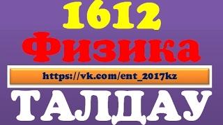 ҰБТ жаңа формат 1612 нұсқа. ФИЗИКА ТАЛДАУ!!!
