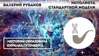 Валерий Рубаков - Неполнота стандартной модели