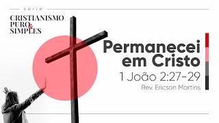 Permanecei em Cristo - 1 João 2:27-29 | Rev. Ericson Martins